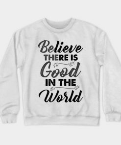 Believe There is Good In The World Funny Cute unique Best Graphic Sweatshirt DB