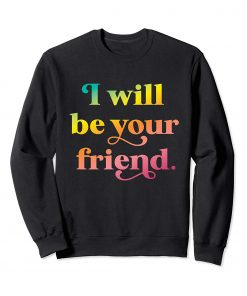I Will Be Your Friend Rainbow Sweatshirt DB