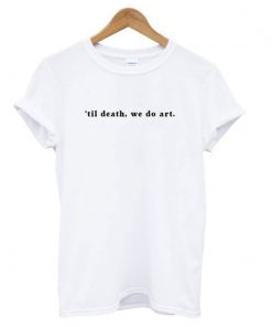 'til death, we do art T shirt DB