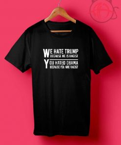 We HATE TRUMP Because He is RACIST T-Shirt DB