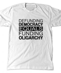 Defunding Democracy equals funding Oligarchy T-Shirt